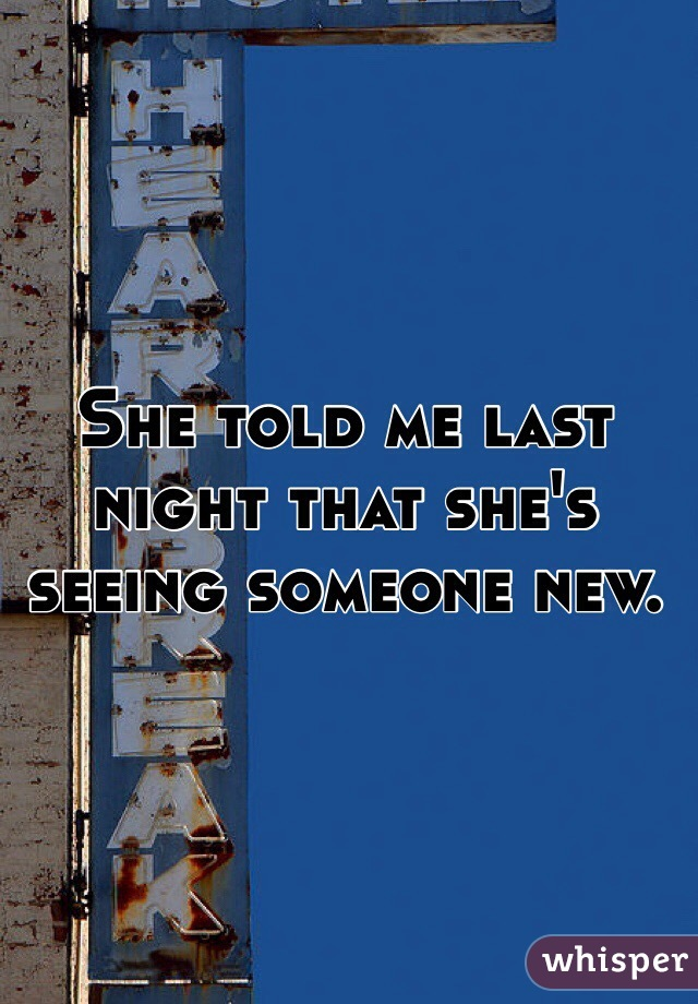 She told me last night that she's seeing someone new.