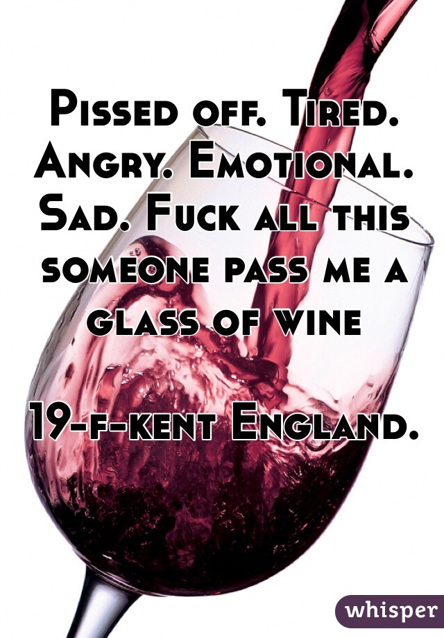 Pissed off. Tired. Angry. Emotional. Sad. Fuck all this someone pass me a glass of wine  19-f-kent England.