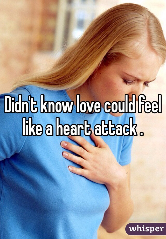 Didn't know love could feel like a heart attack .