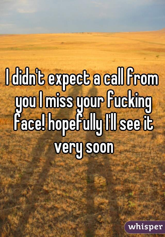 I didn't expect a call from you I miss your fucking face! hopefully I'll see it very soon