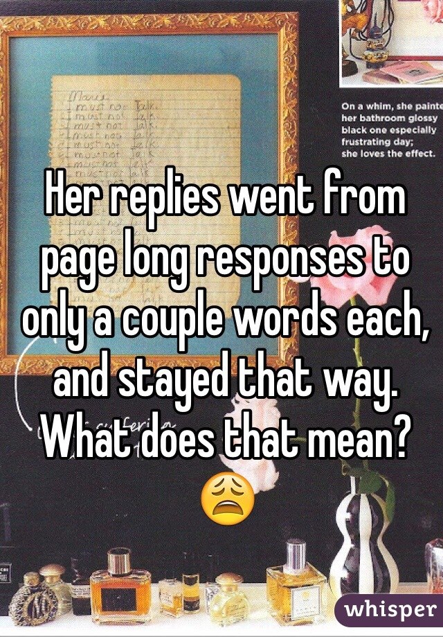 Her replies went from page long responses to only a couple words each, and stayed that way. What does that mean? 😩