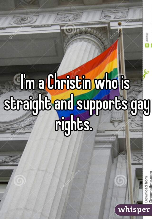 I'm a Christin who is straight and supports gay rights.