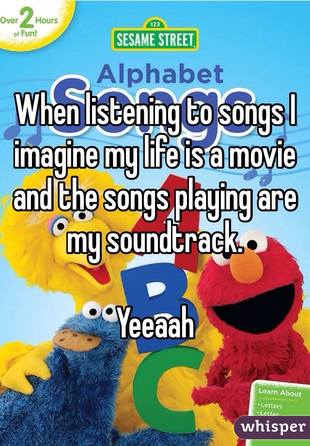 When listening to songs I imagine my life is a movie and the songs playing are my soundtrack.   Yeeaah