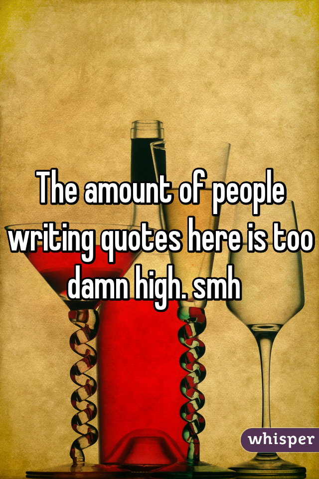 The amount of people writing quotes here is too damn high. smh