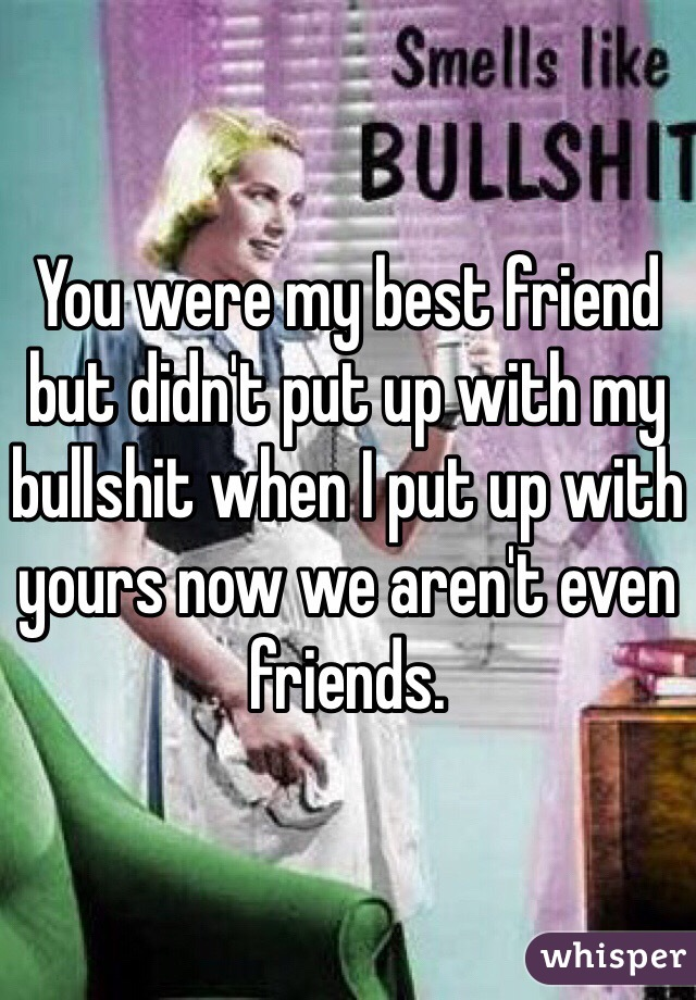 You were my best friend but didn't put up with my bullshit when I put up with yours now we aren't even friends.