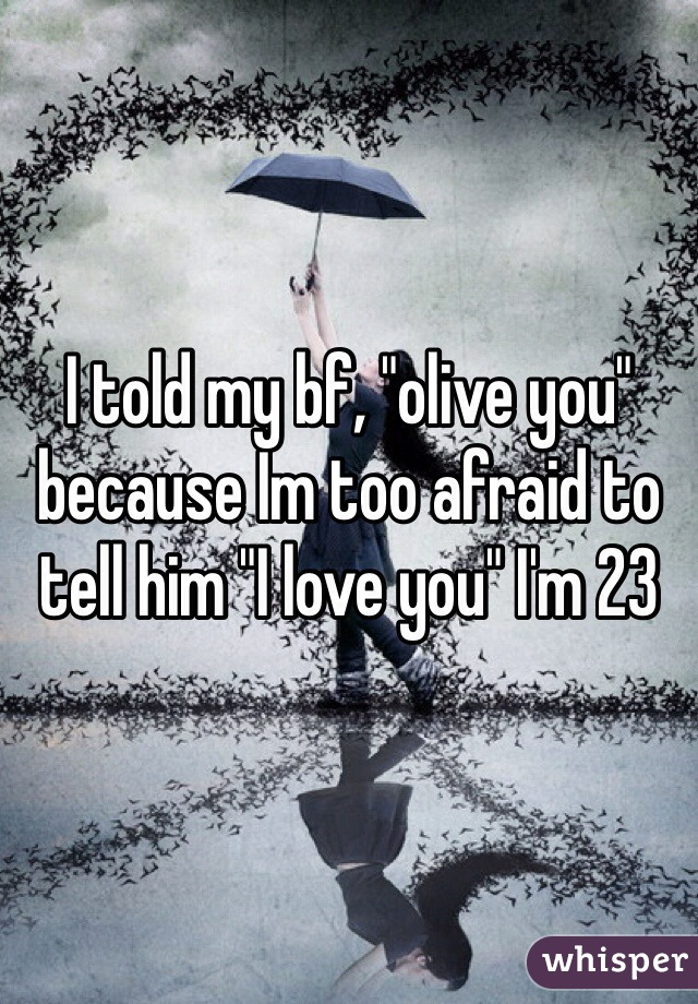 """I told my bf, """"olive you"""" because Im too afraid to tell him """"I love you"""" I'm 23"""