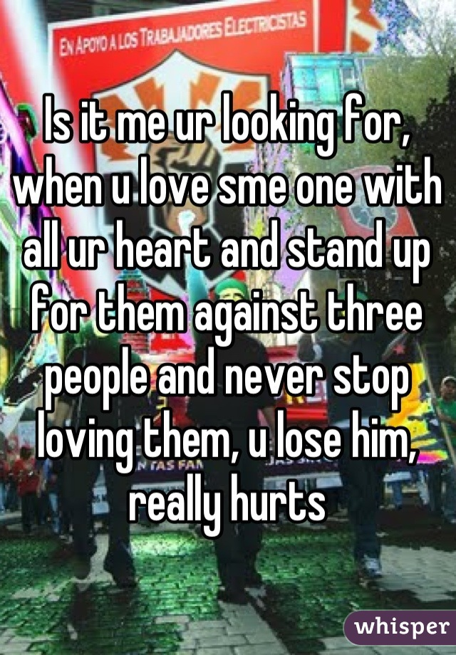 Is it me ur looking for, when u love sme one with all ur heart and stand up for them against three people and never stop loving them, u lose him, really hurts