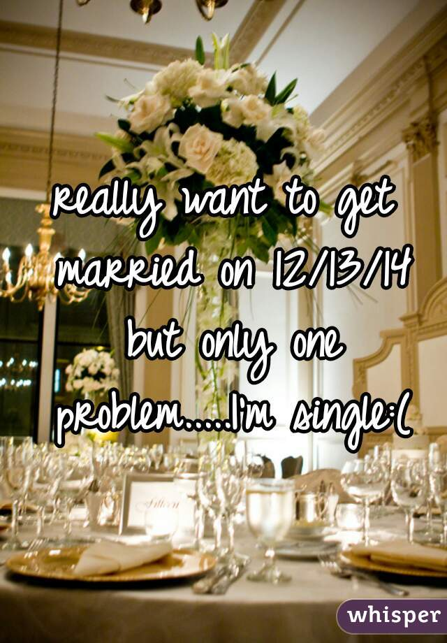 really want to get married on 12/13/14 but only one problem.....I'm single:(