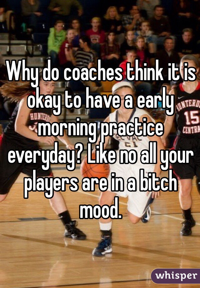 Why do coaches think it is okay to have a early morning practice everyday? Like no all your players are in a bitch mood.