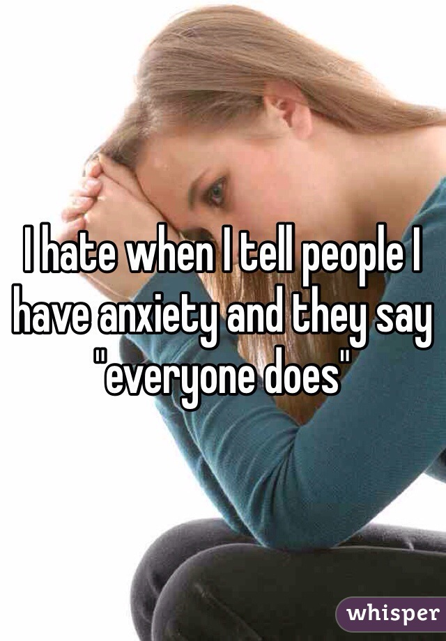 """I hate when I tell people I have anxiety and they say """"everyone does"""""""