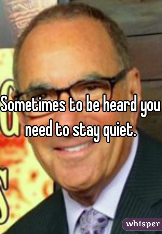 Sometimes to be heard you need to stay quiet.