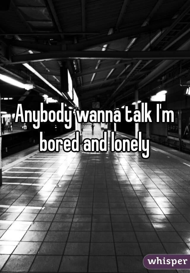 Anybody wanna talk I'm bored and lonely