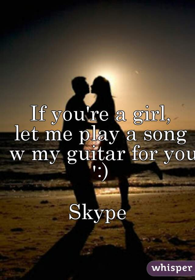 If you're a girl, let me play a song w my guitar for you ':)   Skype