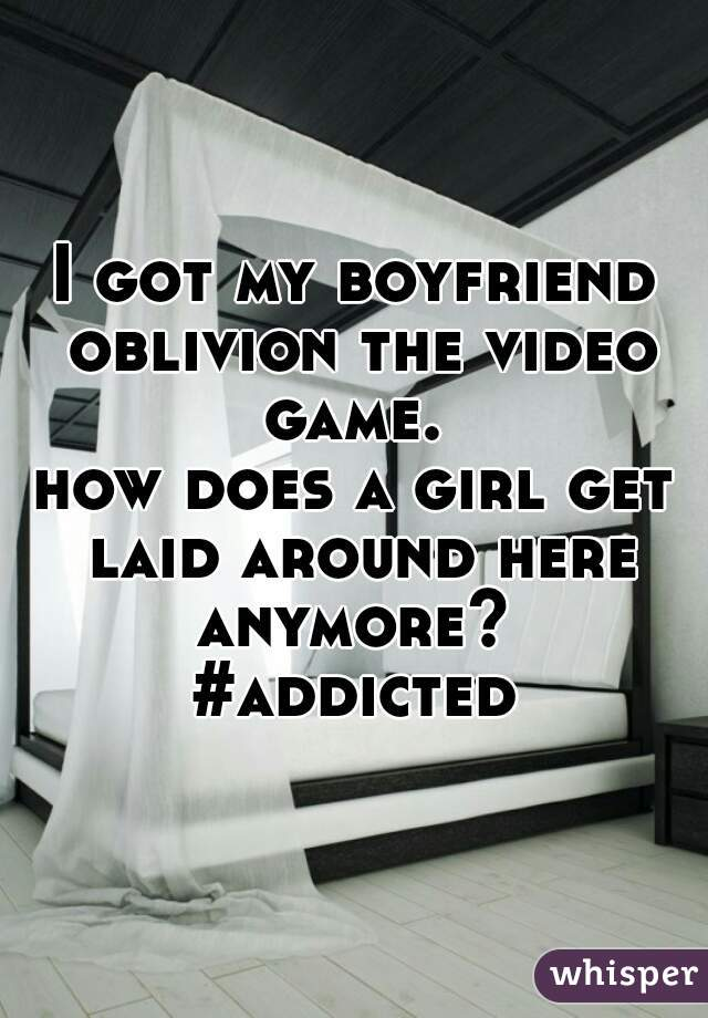 I got my boyfriend oblivion the video game.  how does a girl get laid around here anymore?  #addicted