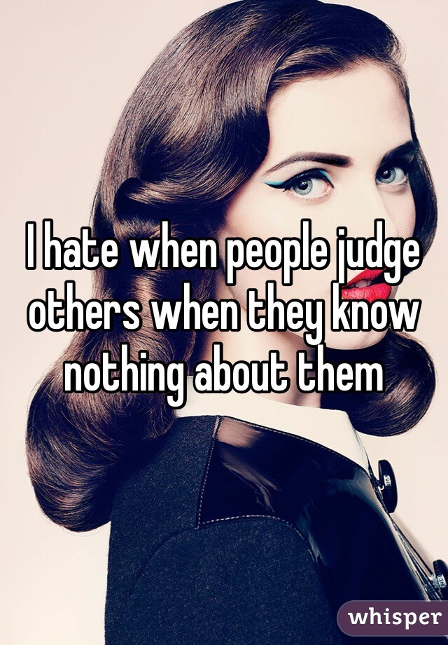 I hate when people judge others when they know nothing about them