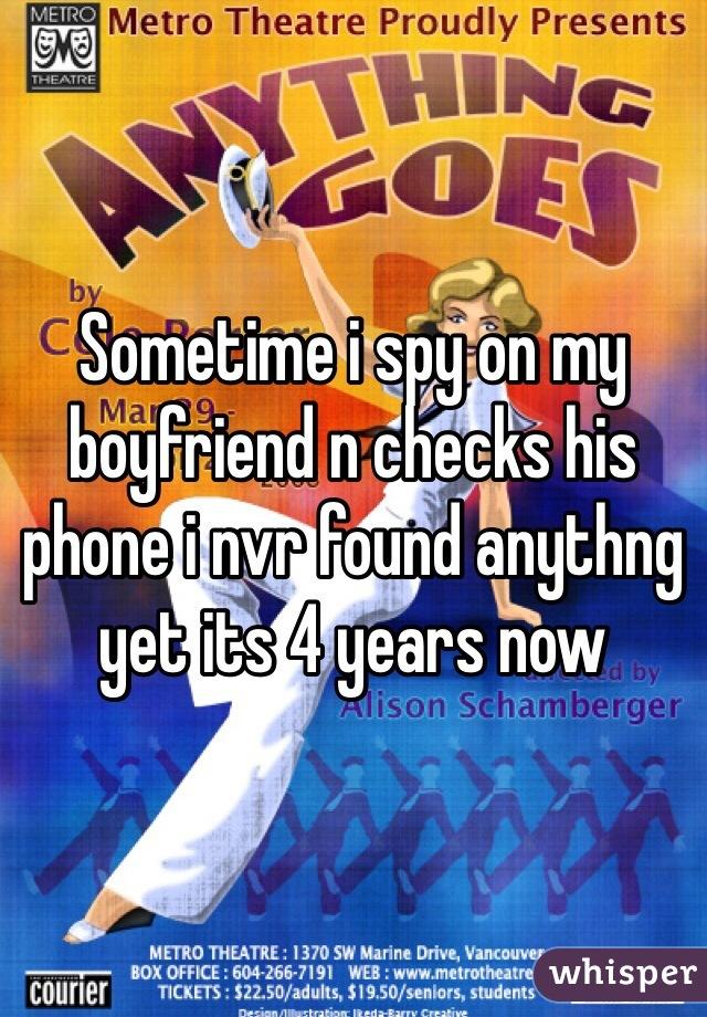 Sometime i spy on my boyfriend n checks his phone i nvr found anythng yet its 4 years now