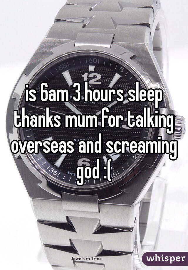 is 6am 3 hours sleep thanks mum for talking overseas and screaming god :(