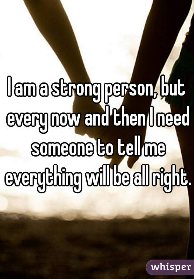 I am a strong person, but every now and then I need someone to tell me everything will be all right.