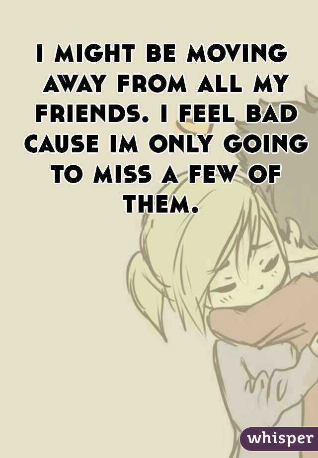 i might be moving away from all my friends. i feel bad cause im only going to miss a few of them.
