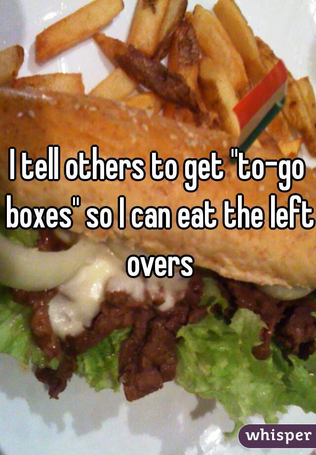 """I tell others to get """"to-go boxes"""" so I can eat the left overs"""