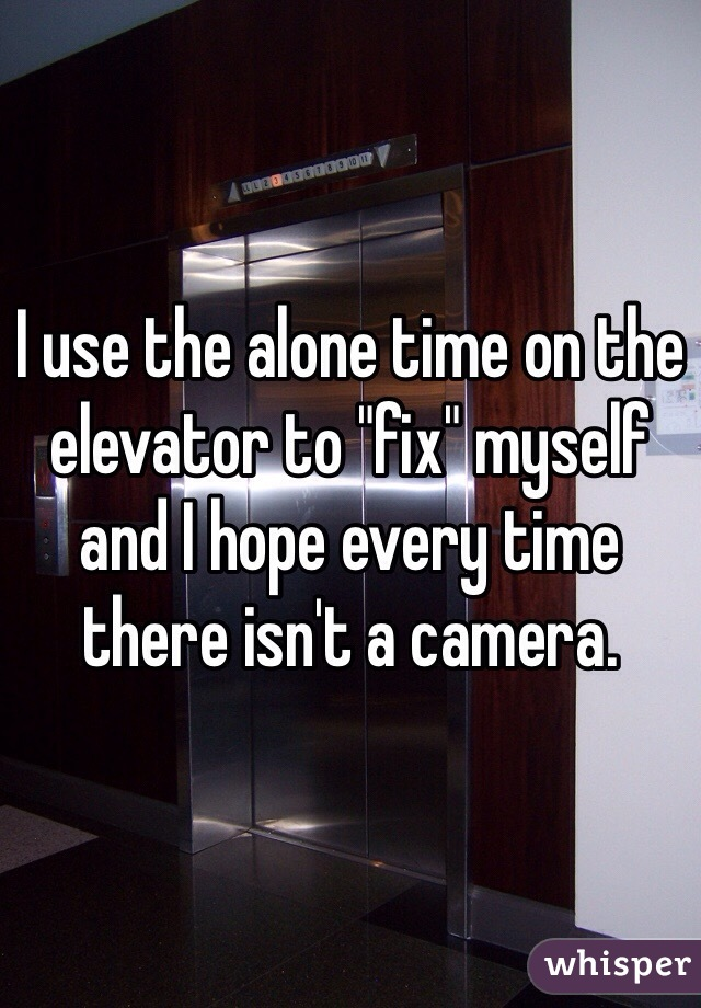 """I use the alone time on the elevator to """"fix"""" myself and I hope every time there isn't a camera."""