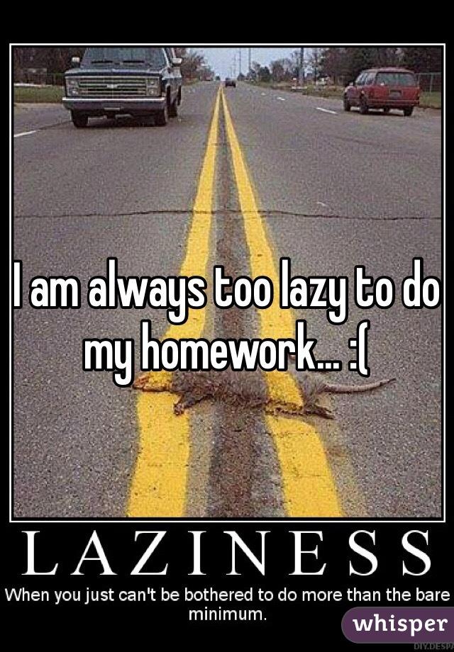 I am always too lazy to do my homework... :(