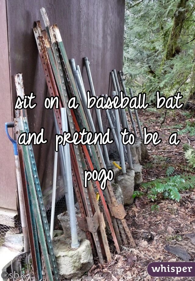 sit on a baseball bat and pretend to be a pogo