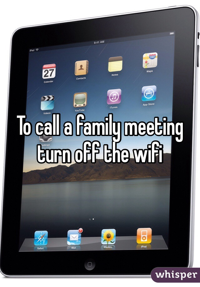 To call a family meeting turn off the wifi