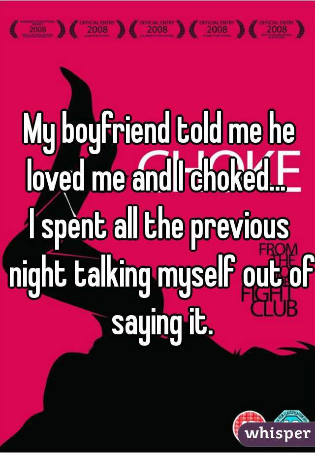 My boyfriend told me he loved me and I choked...   I spent all the previous night talking myself out of saying it.