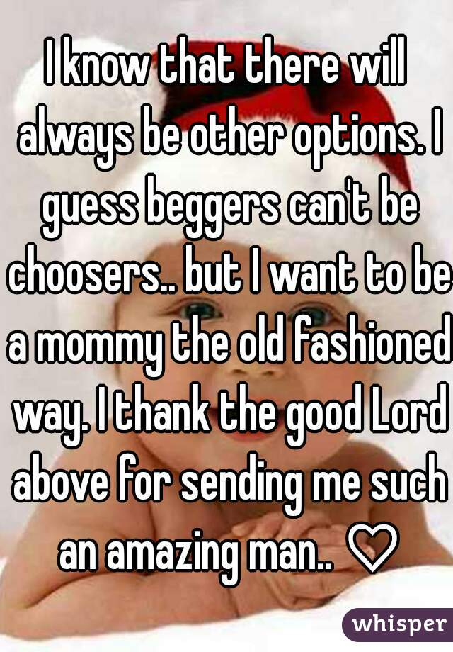 I know that there will always be other options. I guess beggers can't be choosers.. but I want to be a mommy the old fashioned way. I thank the good Lord above for sending me such an amazing man.. ♡