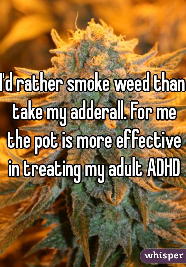 I'd rather smoke weed than take my adderall. For me the pot is more effective in treating my adult ADHD