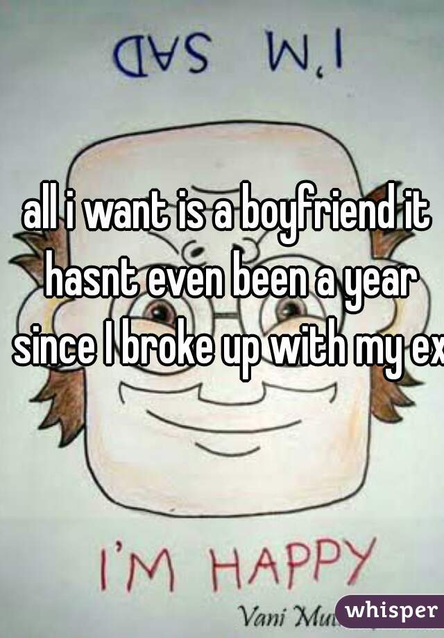all i want is a boyfriend it hasnt even been a year since I broke up with my ex