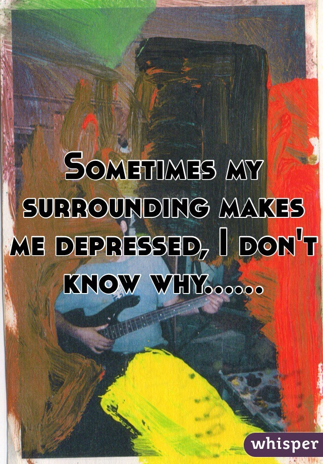 Sometimes my surrounding makes me depressed, I don't know why......