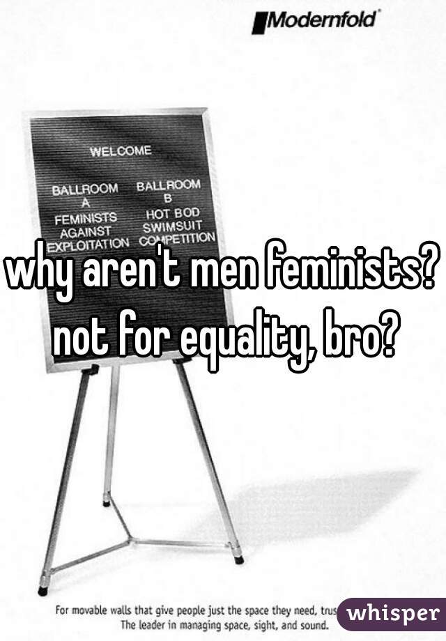 why aren't men feminists? not for equality, bro?
