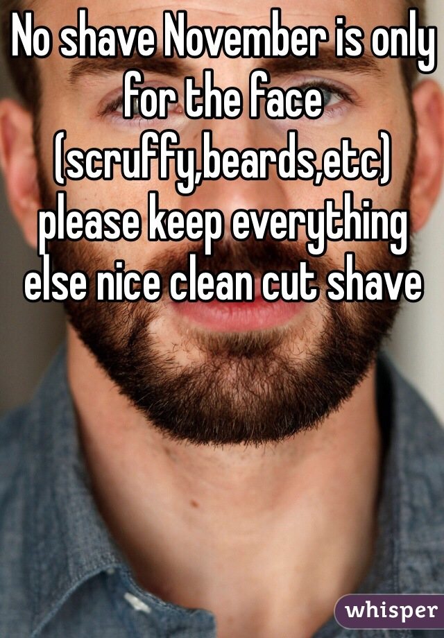 No shave November is only for the face (scruffy,beards,etc) please keep everything else nice clean cut shave