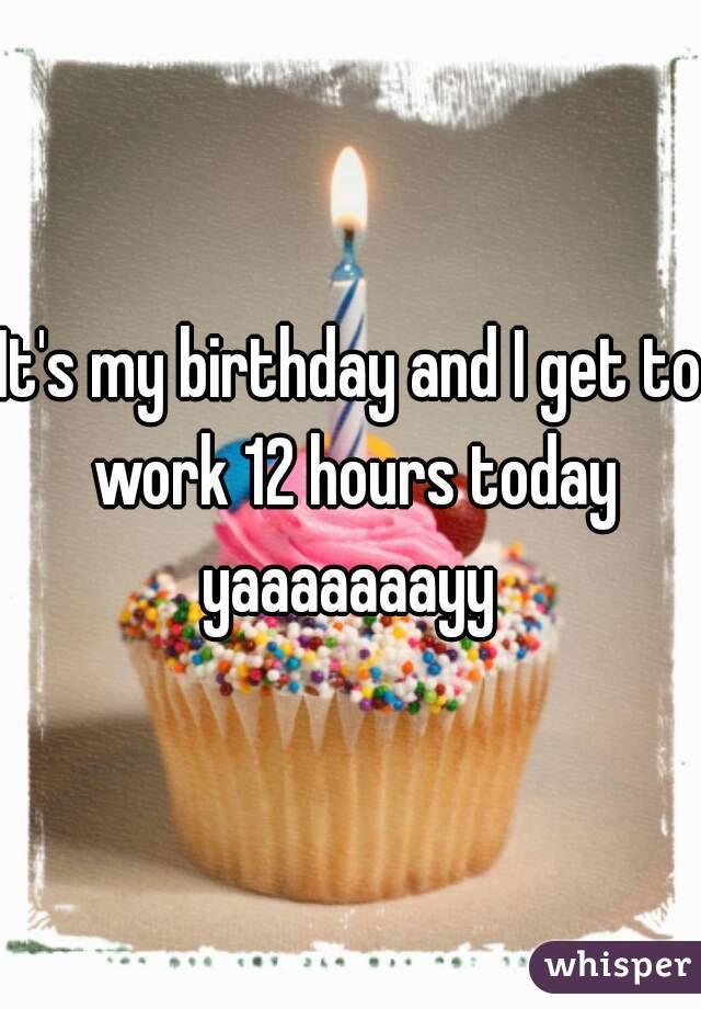 It's my birthday and I get to work 12 hours today yaaaaaaayy