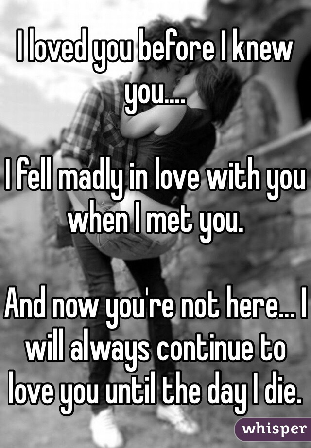 I loved you before I knew you....  I fell madly in love with you when I met you.  And now you're not here... I will always continue to love you until the day I die.