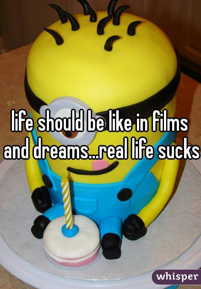 life should be like in films and dreams...real life sucks