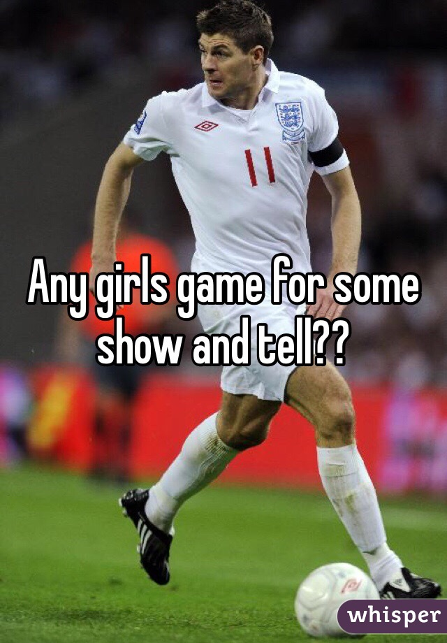Any girls game for some show and tell??