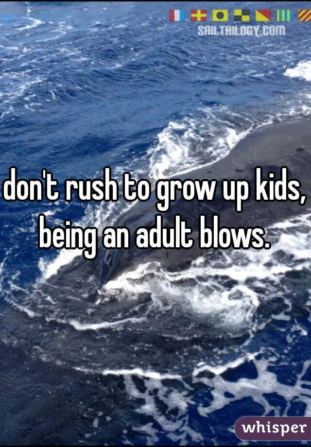 don't rush to grow up kids, being an adult blows.