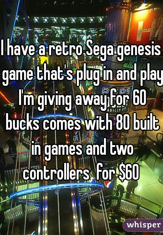 I have a retro Sega genesis game that's plug in and play I'm giving away for 60 bucks comes with 80 built in games and two controllers  for $60