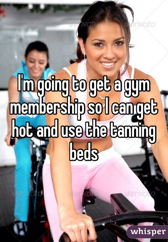 I'm going to get a gym membership so I can get hot and use the tanning beds