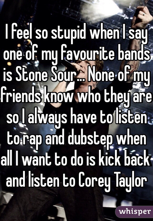 I feel so stupid when I say one of my favourite bands is Stone Sour... None of my friends know who they are so I always have to listen to rap and dubstep when all I want to do is kick back and listen to Corey Taylor