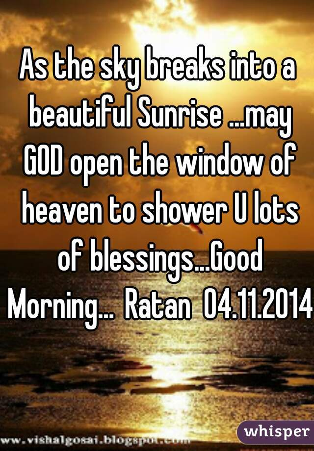 As the sky breaks into a beautiful Sunrise ...may GOD open the window of heaven to shower U lots of blessings...Good Morning… Ratan  04.11.2014