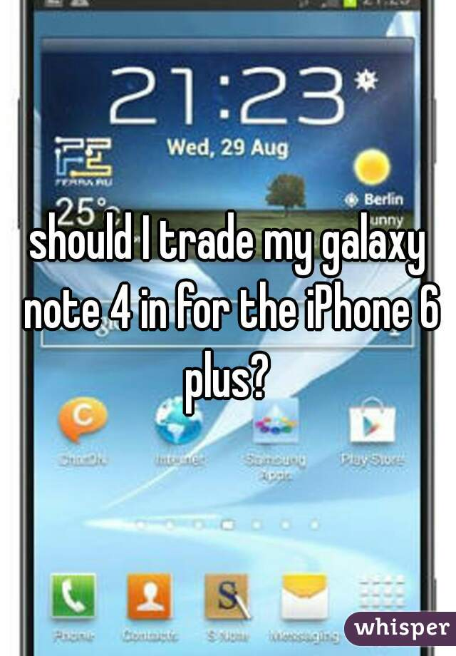 should I trade my galaxy note 4 in for the iPhone 6 plus?