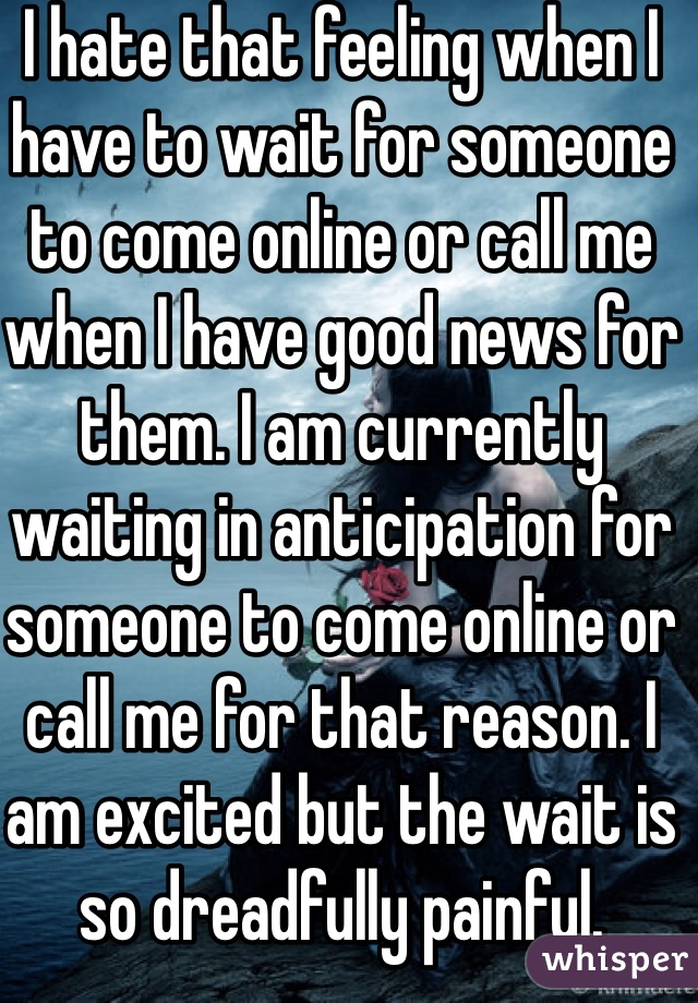 I hate that feeling when I have to wait for someone to come online or call me when I have good news for them. I am currently waiting in anticipation for someone to come online or call me for that reason. I am excited but the wait is so dreadfully painful.