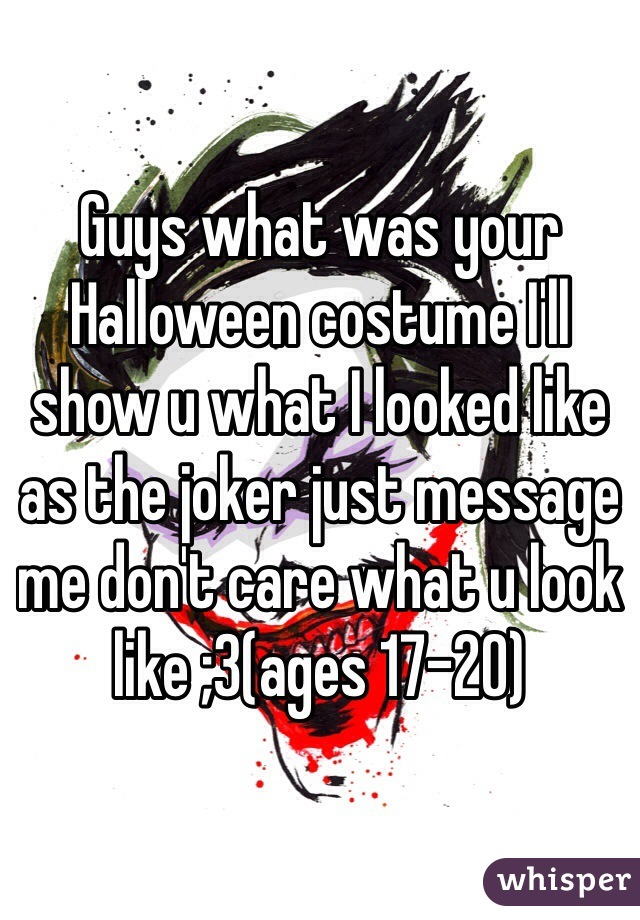 Guys what was your Halloween costume I'll show u what I looked like as the joker just message me don't care what u look like ;3(ages 17-20)