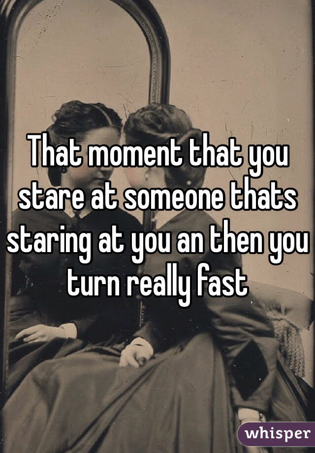 That moment that you stare at someone thats staring at you an then you turn really fast