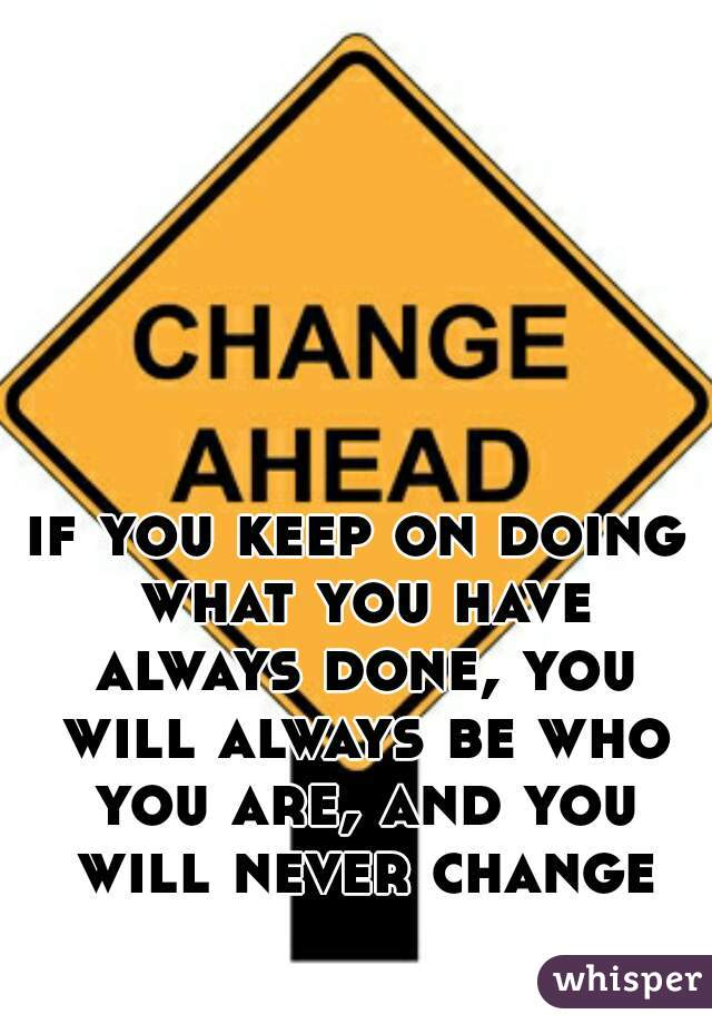 if you keep on doing what you have always done, you will always be who you are, and you will never change