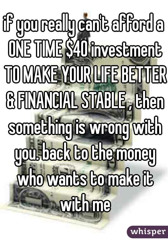 if you really can't afford a ONE TIME $40 investment TO MAKE YOUR LIFE BETTER & FINANCIAL STABLE , then something is wrong with you. back to the money who wants to make it with me